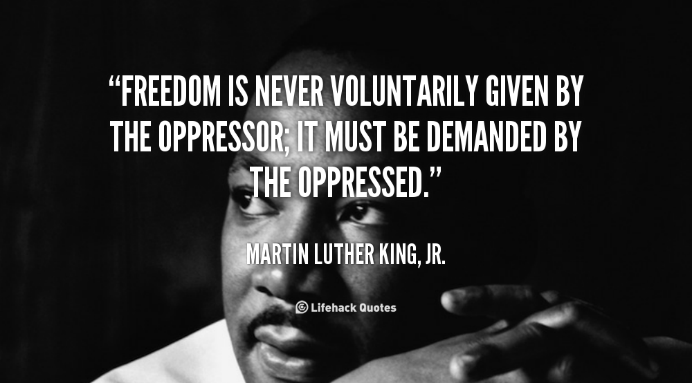 quote-Martin-Luther-King-Jr.-freedom-is-never-voluntarily-given-by-the-100751