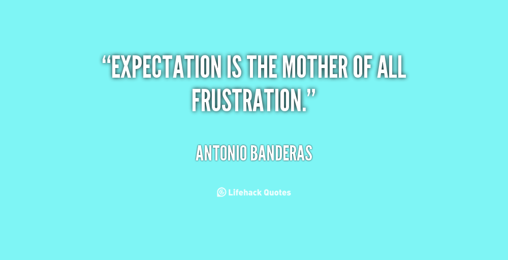 quote-Antonio-Banderas-expectation-is-the-mother-of-all-frustration-115927