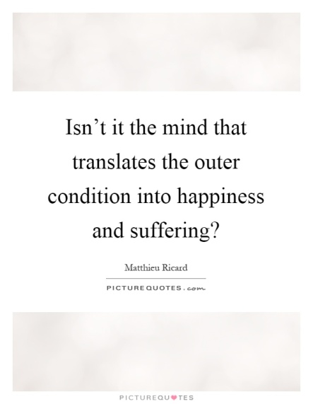 isnt-it-the-mind-that-translates-the-outer-condition-into-happiness-and-suffering-quote-1