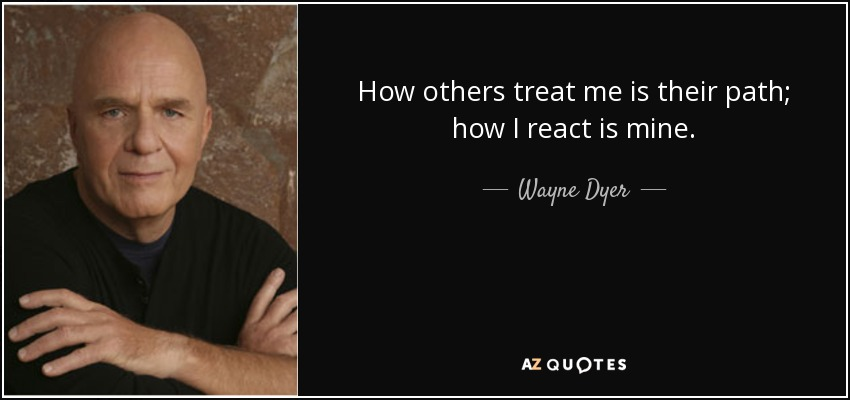 quote-how-others-treat-me-is-their-path-how-i-react-is-mine-wayne-dyer-85-8-0893