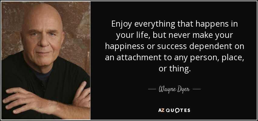 quote-enjoy-everything-that-happens-in-your-life-but-never-make-your-happiness-or-success-wayne-dyer-52-1-0105