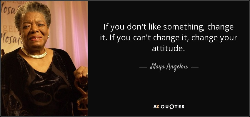 quote-if-you-don-t-like-something-change-it-if-you-can-t-change-it-change-your-attitude-maya-angelou-0-84-86.jpg