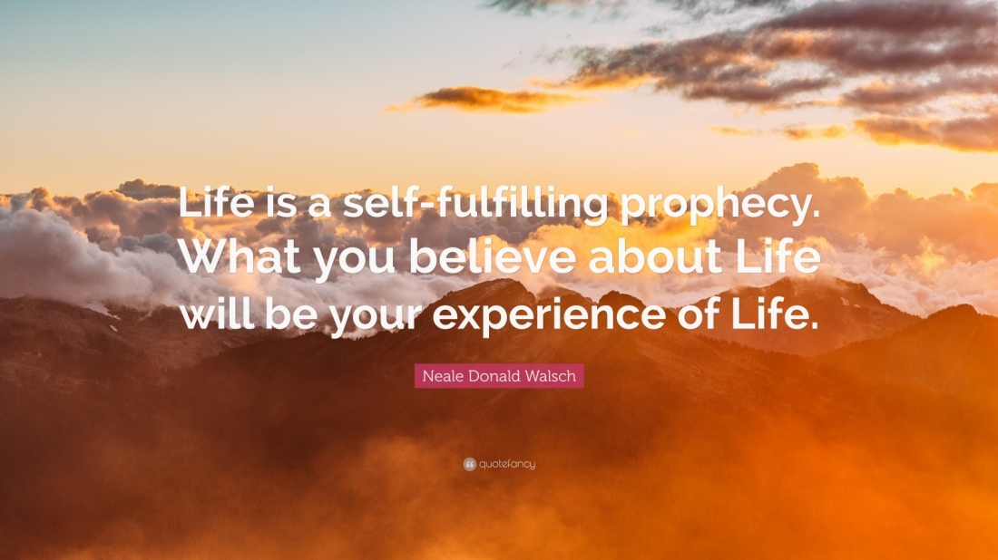 322125-Neale-Donald-Walsch-Quote-Life-is-a-self-fulfilling-prophecy-What.jpg
