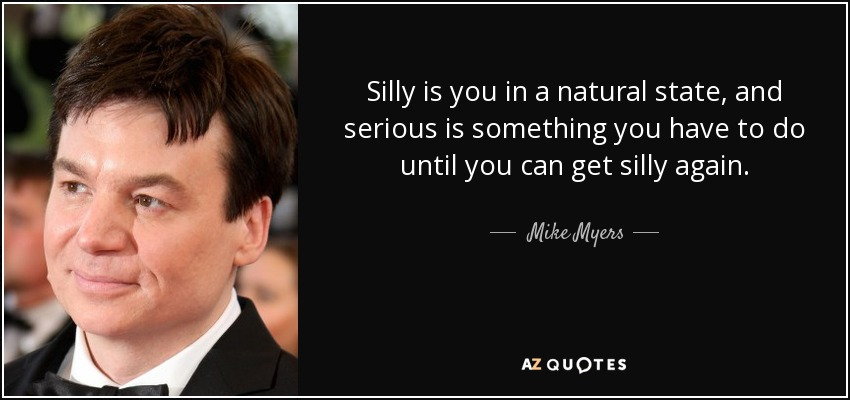 quote-silly-is-you-in-a-natural-state-and-serious-is-something-you-have-to-do-until-you-can-mike-myers-82-77-77.jpg