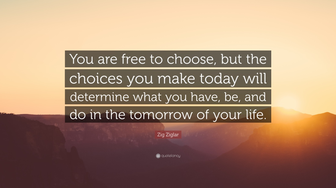 122325-Zig-Ziglar-Quote-You-are-free-to-choose-but-the-choices-you-make.jpg