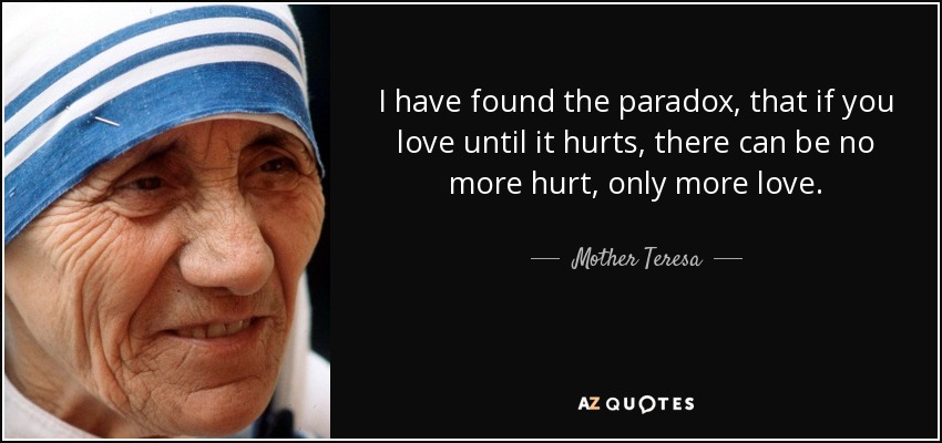quote-i-have-found-the-paradox-that-if-you-love-until-it-hurts-there-can-be-no-more-hurt-only-mother-teresa-29-21-21.jpg