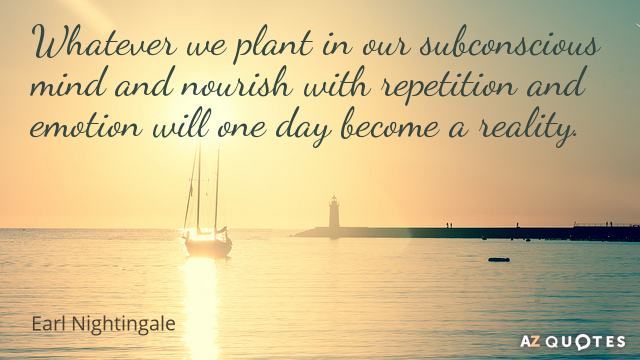 Quotation-Earl-Nightingale-Whatever-we-plant-in-our-subconscious-mind-and-nourish-with-21-46-79.jpg