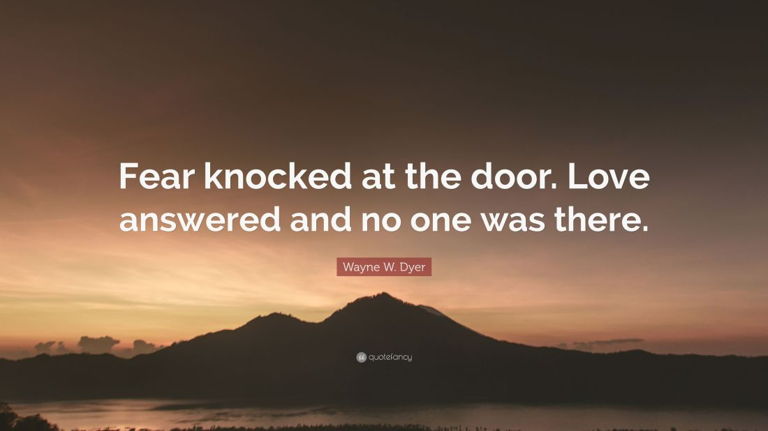 2088177-Wayne-W-Dyer-Quote-Fear-knocked-at-the-door-Love-answered-and-no.jpg