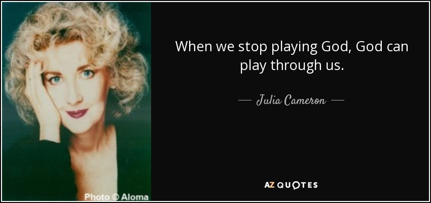 quote-when-we-stop-playing-god-god-can-play-through-us-julia-cameron-85-2-0287.jpg