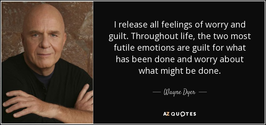quote-i-release-all-feelings-of-worry-and-guilt-throughout-life-the-two-most-futile-emotions-wayne-dyer-86-72-06.jpg