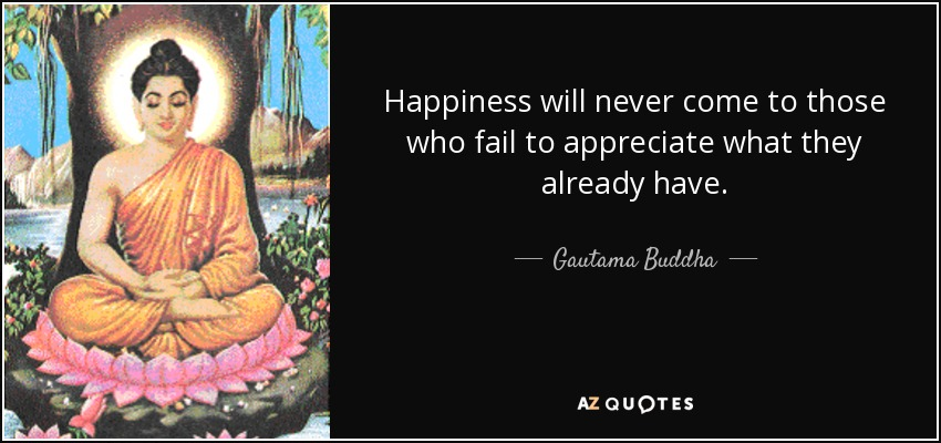 quote-happiness-will-never-come-to-those-who-fail-to-appreciate-what-they-already-have-gautama-buddha-102-7-0797.jpg