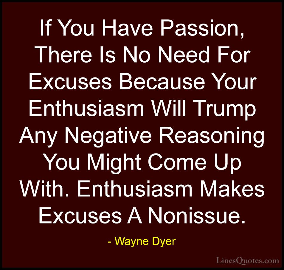 Wayne-Dyer-Quotes-126-If-You-Have-Passion-There-Is-No-Need-F...-Quotes.jpg