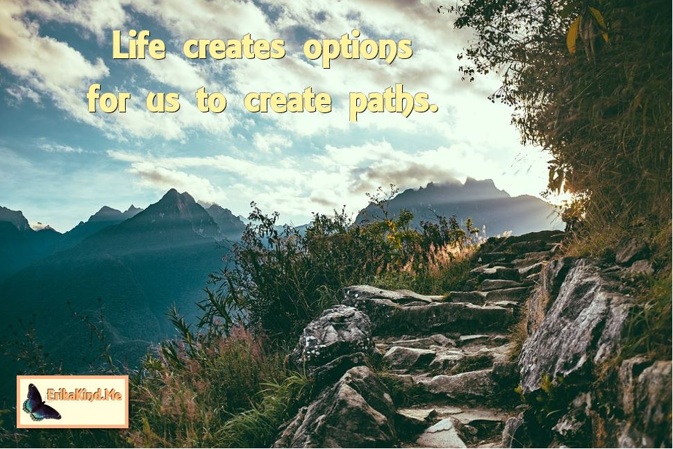 Life creates options for us to create paths