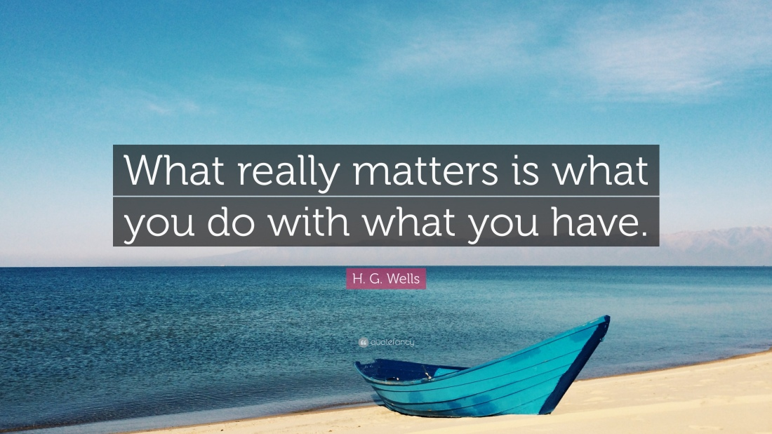 1737083-H-G-Wells-Quote-What-really-matters-is-what-you-do-with-what-you.jpg