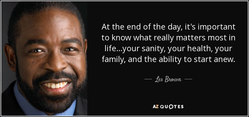 quote-at-the-end-of-the-day-it-s-important-to-know-what-really-matters-most-in-life-your-sanity-les-brown-130-91-30.jpg